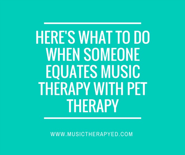What to do when someone equates music therapy with pet therapy